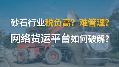 砂石行业税负高?难管理?网络货运平台如何破解?